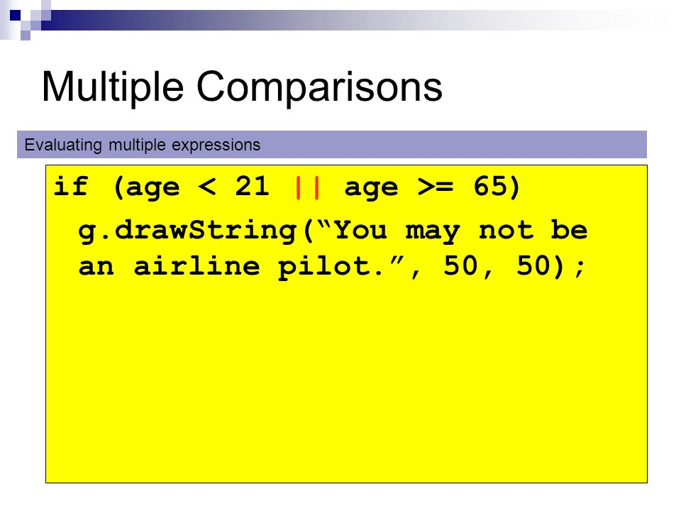 Multiple Comparisons if (age = 65) g.drawString(You may not be an airline pilot., 50, 50); Evaluating multiple expressions