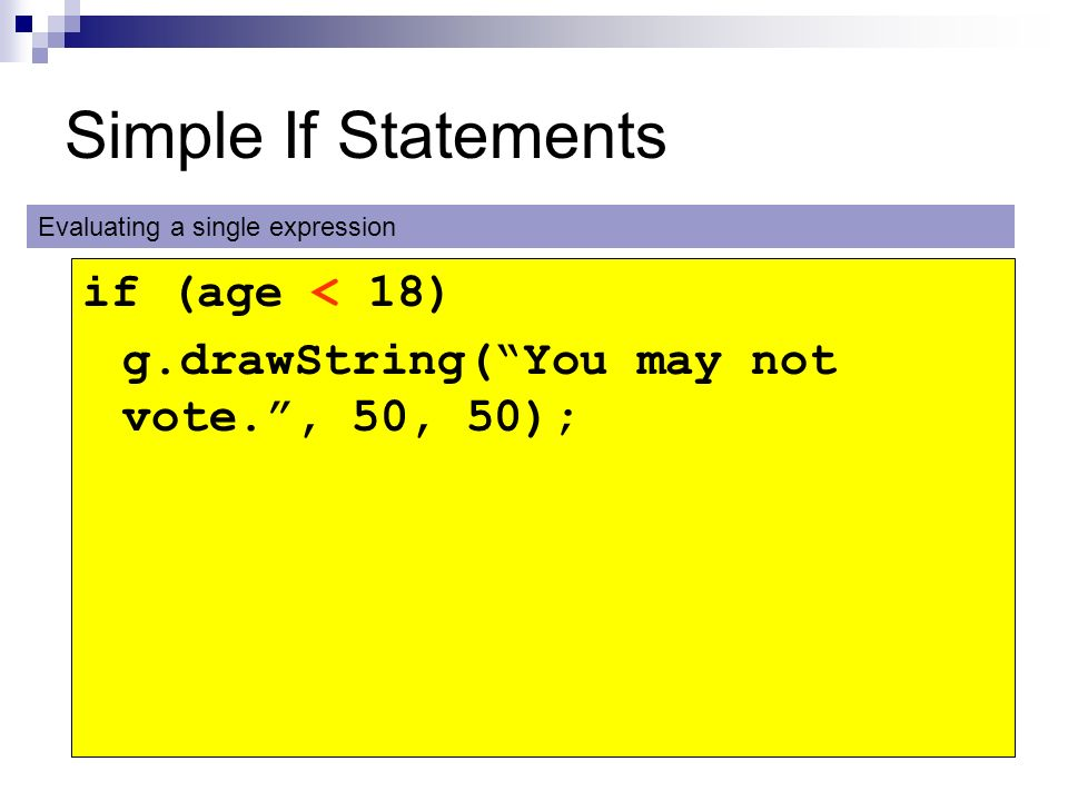 Simple If Statements if (age < 18) g.drawString(You may not vote., 50, 50); Evaluating a single expression