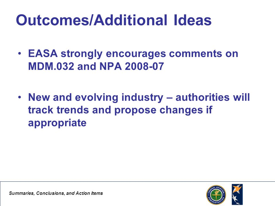 Summaries, Conclusions, and Action Items 4 Outcomes/Additional Ideas EASA strongly encourages comments on MDM.032 and NPA New and evolving industry – authorities will track trends and propose changes if appropriate