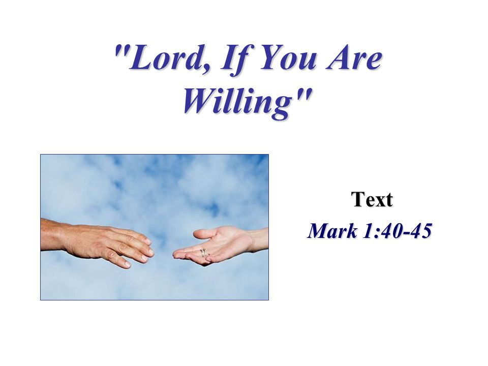 Lord, If You Are Willing Text Text Mark 1:40-45 Mark 1:40-45