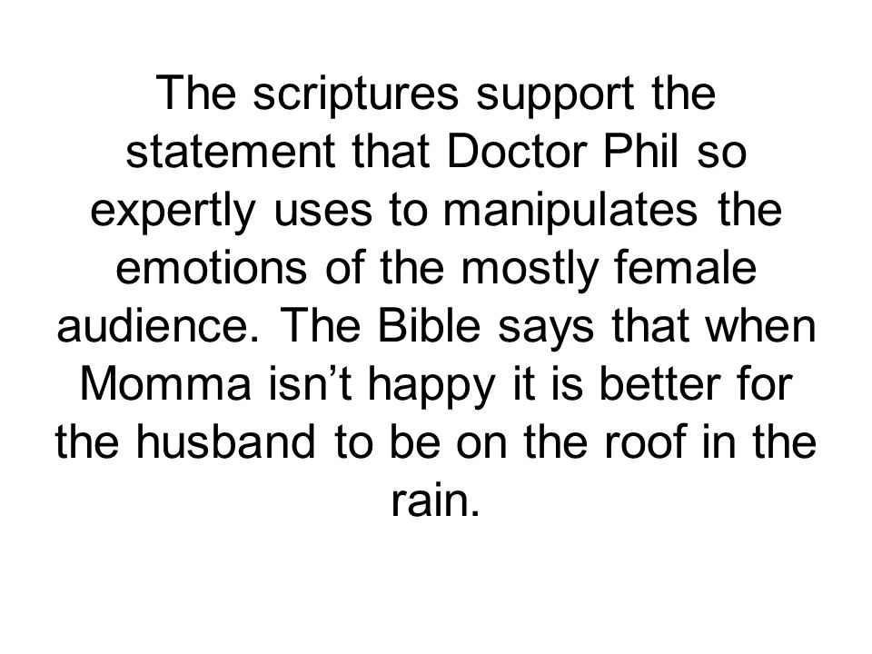 The scriptures support the statement that Doctor Phil so expertly uses to manipulates the emotions of the mostly female audience.