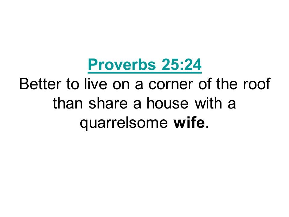 Proverbs 25:24 Proverbs 25:24 Better to live on a corner of the roof than share a house with a quarrelsome wife.