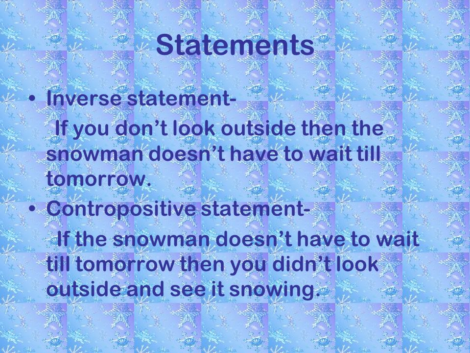 Statements Inverse statement- If you dont look outside then the snowman doesnt have to wait till tomorrow.
