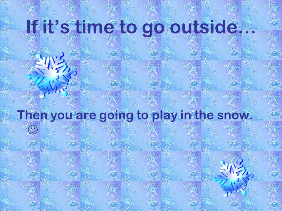 If its time to go outside… Then you are going to play in the snow.