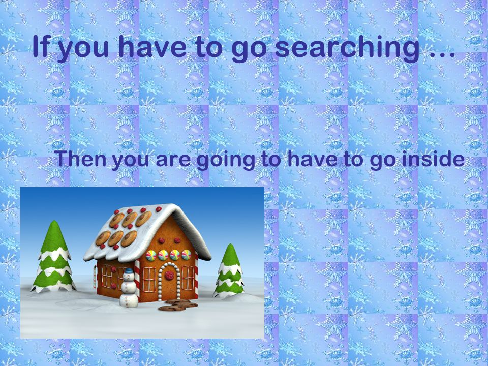If you have to go searching … Then you are going to have to go inside