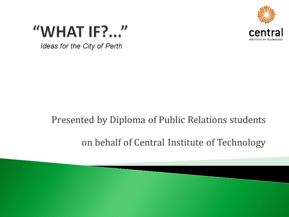 Presented by Diploma of Public Relations students on behalf of Central Institute of Technology Ideas for the City of Perth