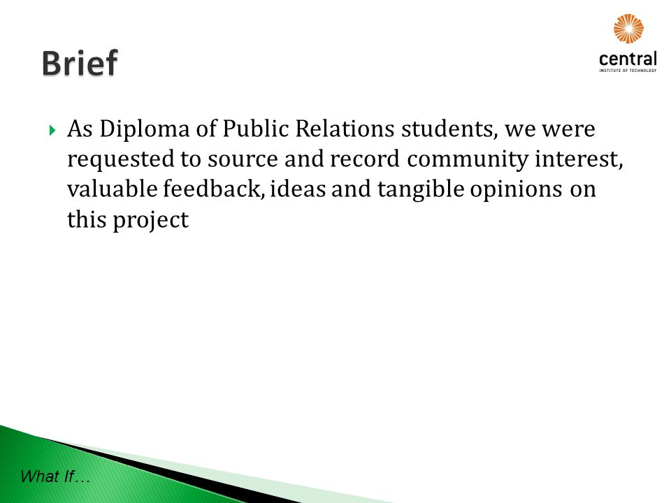 As Diploma of Public Relations students, we were requested to source and record community interest, valuable feedback, ideas and tangible opinions on this project What If…