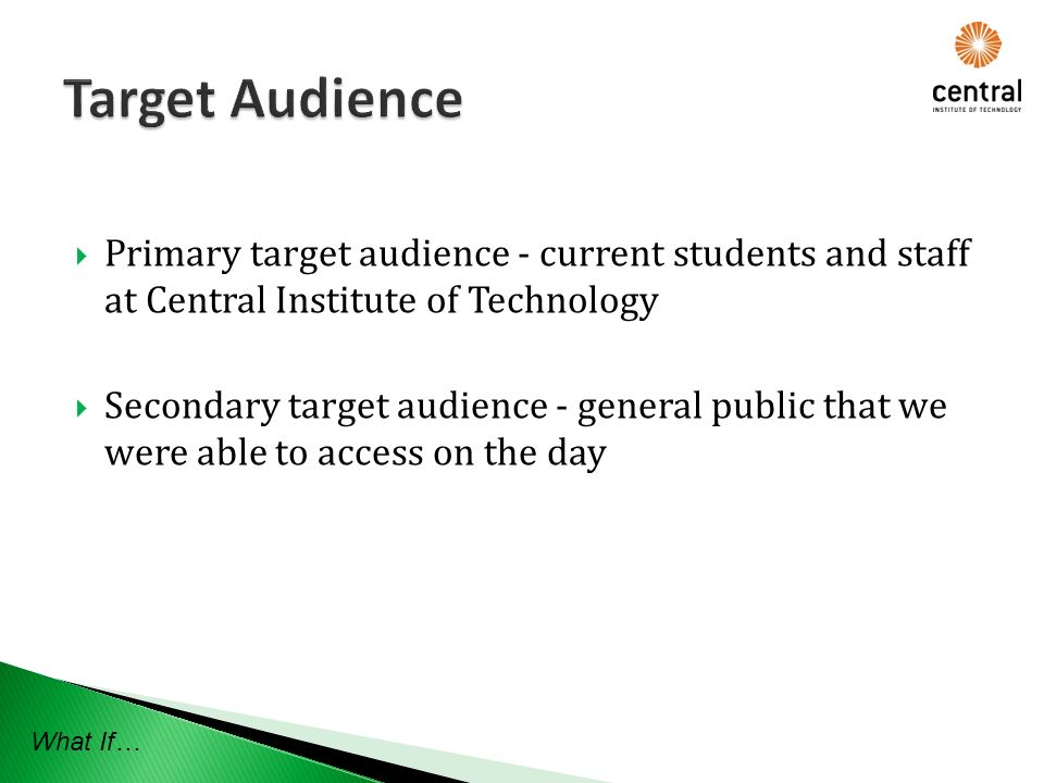 Primary target audience - current students and staff at Central Institute of Technology Secondary target audience - general public that we were able to access on the day What If…
