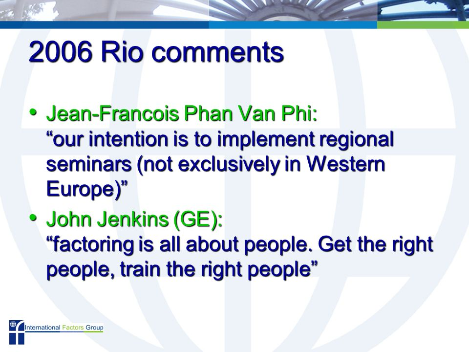 2006 Rio comments Jean-Francois Phan Van Phi: our intention is to implement regional seminars (not exclusively in Western Europe) Jean-Francois Phan Van Phi: our intention is to implement regional seminars (not exclusively in Western Europe) John Jenkins (GE): factoring is all about people.
