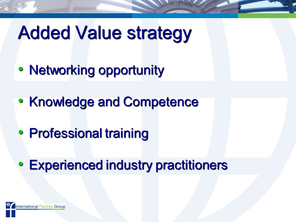 Added Value strategy Networking opportunity Networking opportunity Knowledge and Competence Knowledge and Competence Professional training Professional training Experienced industry practitioners Experienced industry practitioners