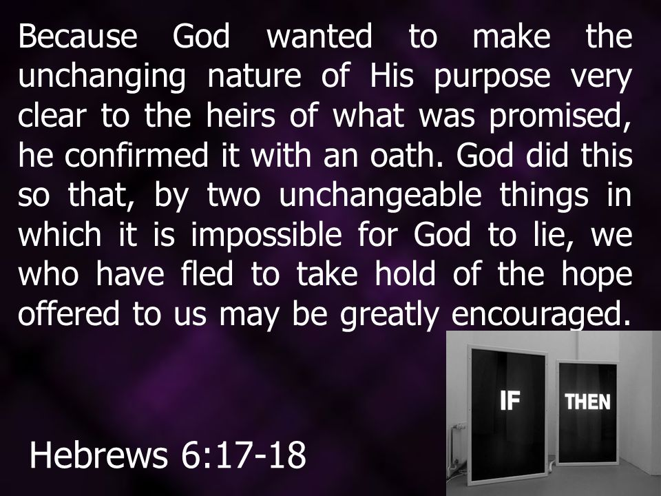Because God wanted to make the unchanging nature of His purpose very clear to the heirs of what was promised, he confirmed it with an oath.