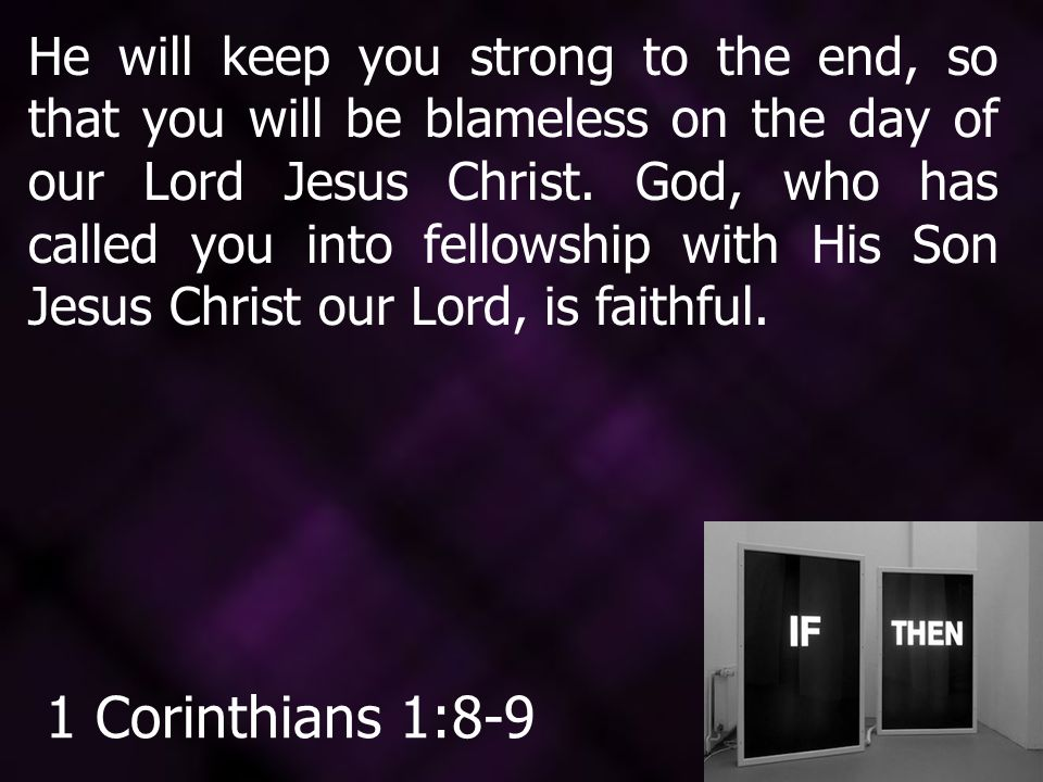 He will keep you strong to the end, so that you will be blameless on the day of our Lord Jesus Christ.
