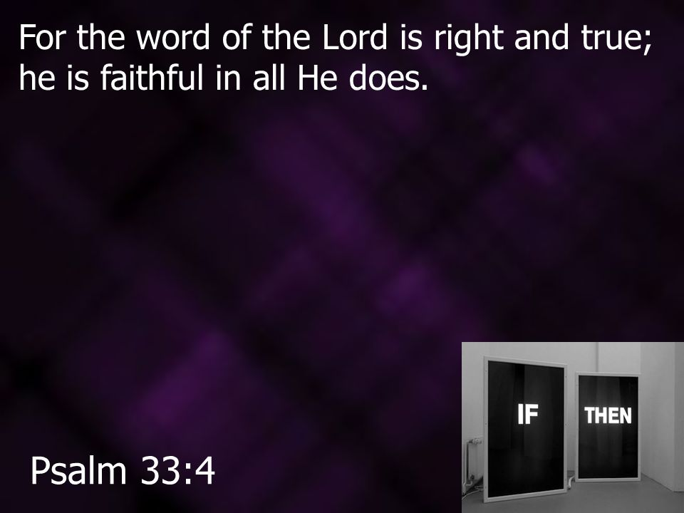 For the word of the Lord is right and true; he is faithful in all He does. Psalm 33:4