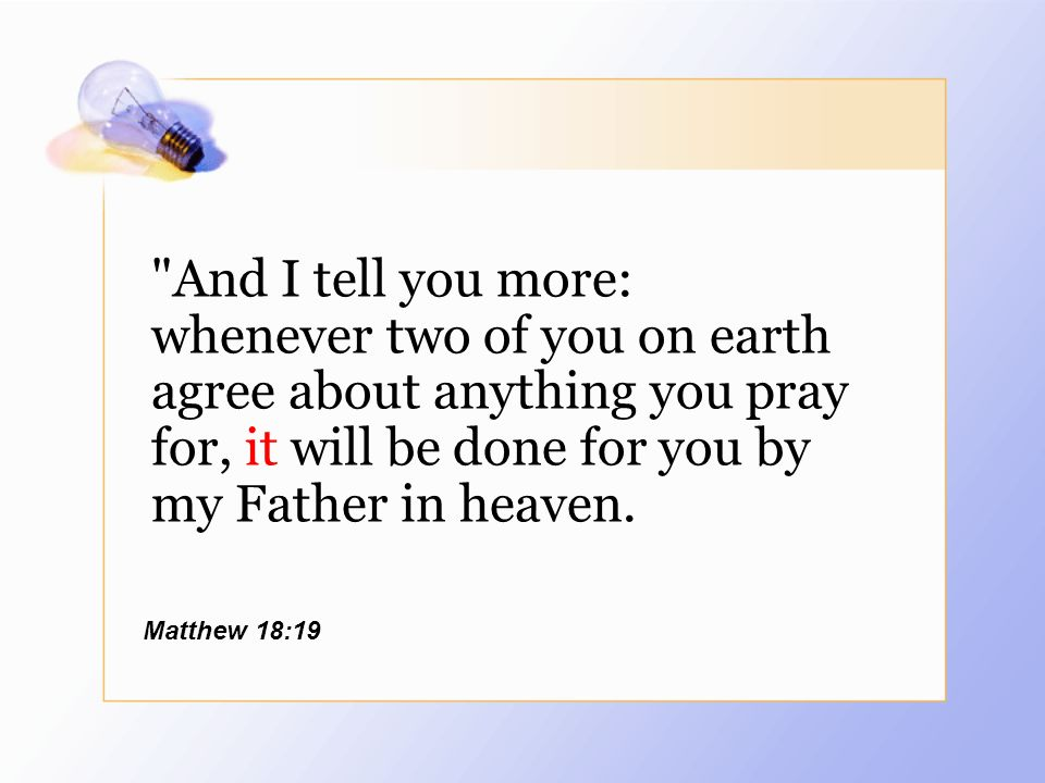 And I tell you more: whenever two of you on earth agree about anything you pray for, it will be done for you by my Father in heaven.