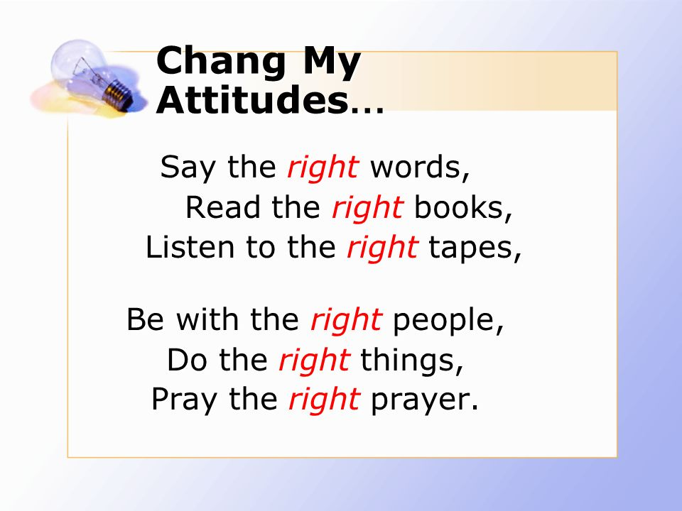 Chang My Attitudes … Say the right words, Read the right books, Listen to the right tapes, Be with the right people, Do the right things, Pray the right prayer.