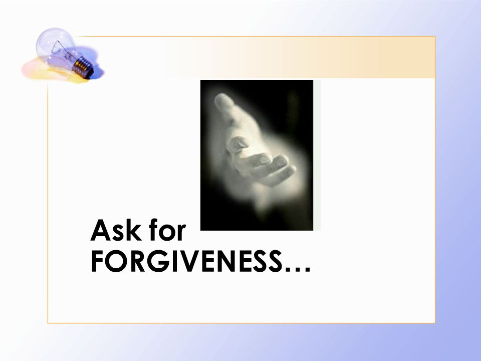 Ask for FORGIVENESS …