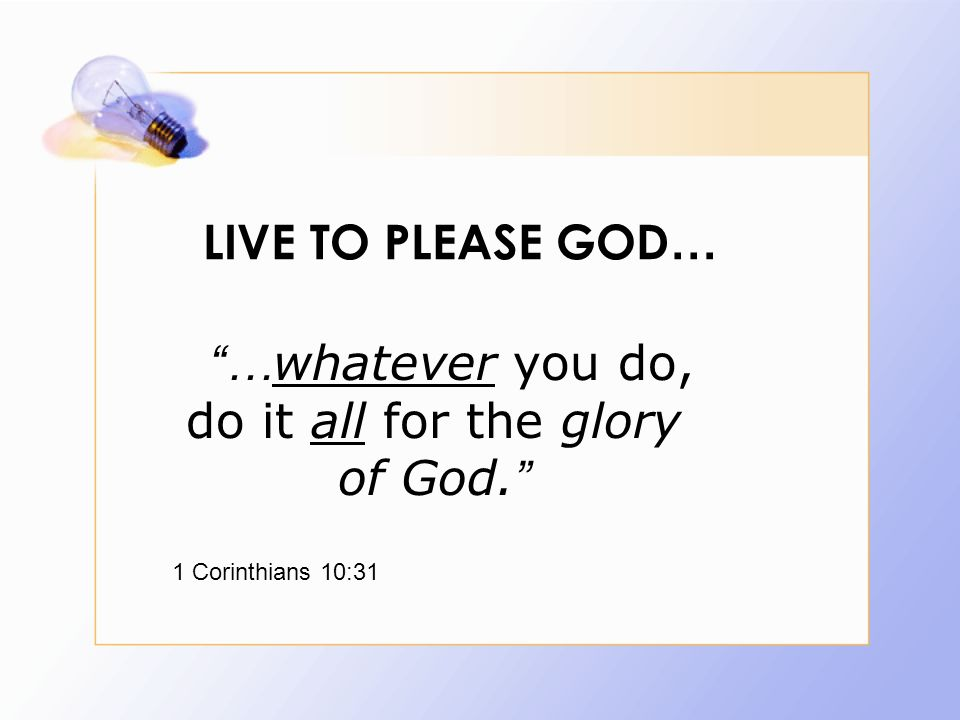 LIVE TO PLEASE GOD … … whatever you do, do it all for the glory of God. 1 Corinthians 10:31