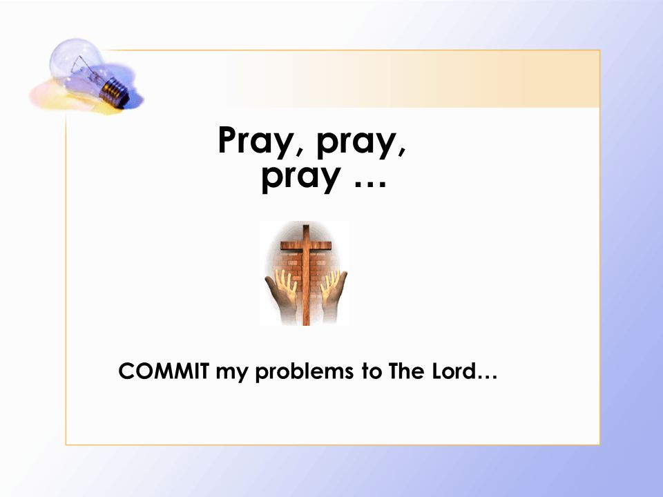 Pray, pray, pray … COMMIT my problems to The Lord …