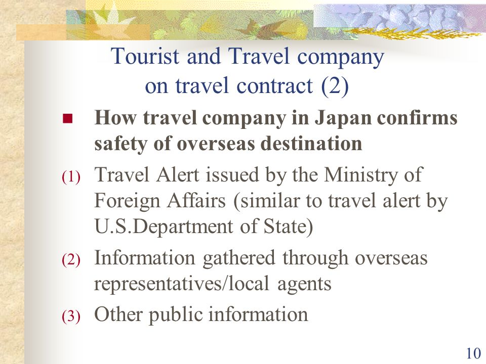 10 Tourist and Travel company on travel contract (2) How travel company in Japan confirms safety of overseas destination (1) Travel Alert issued by the Ministry of Foreign Affairs (similar to travel alert by U.S.Department of State) (2) Information gathered through overseas representatives/local agents (3) Other public information