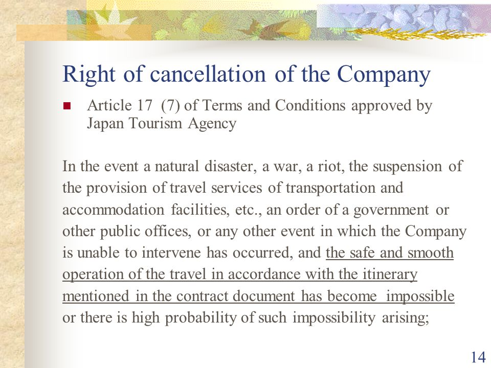 14 Right of cancellation of the Company Article 17 (7) of Terms and Conditions approved by Japan Tourism Agency In the event a natural disaster, a war, a riot, the suspension of the provision of travel services of transportation and accommodation facilities, etc., an order of a government or other public offices, or any other event in which the Company is unable to intervene has occurred, and the safe and smooth operation of the travel in accordance with the itinerary mentioned in the contract document has become impossible or there is high probability of such impossibility arising;