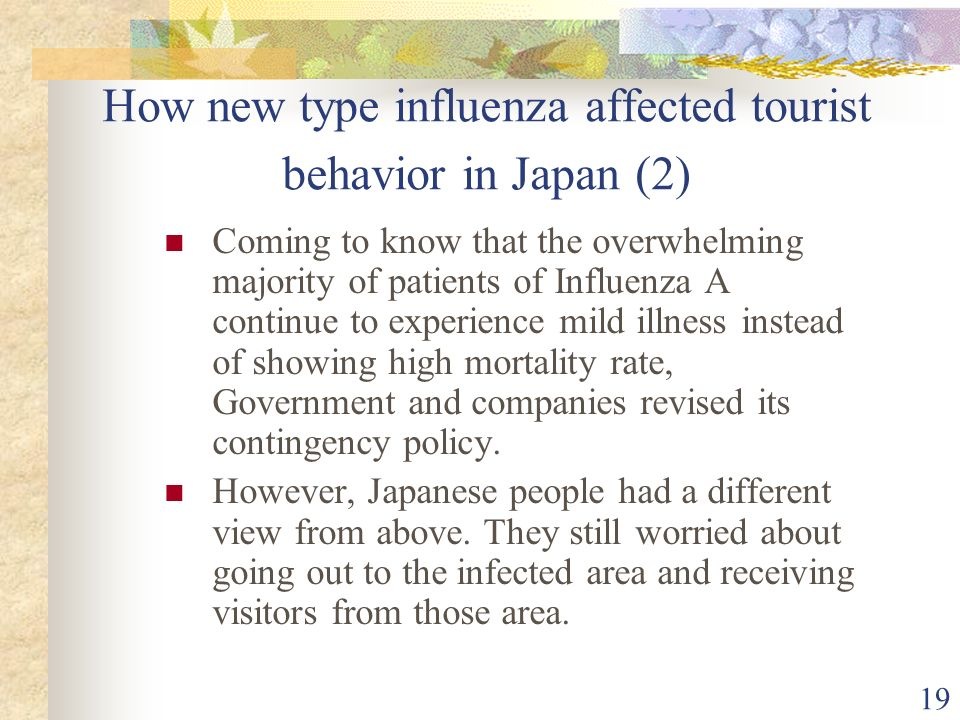 19 How new type influenza affected tourist behavior in Japan (2) Coming to know that the overwhelming majority of patients of Influenza A continue to experience mild illness instead of showing high mortality rate, Government and companies revised its contingency policy.