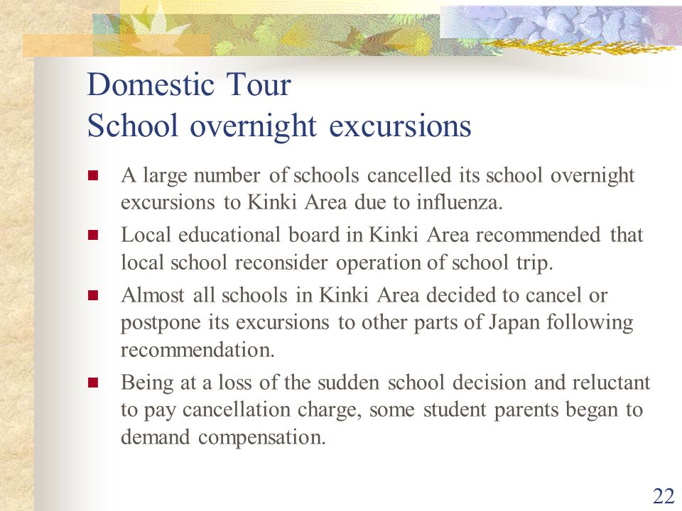 22 Domestic Tour School overnight excursions A large number of schools cancelled its school overnight excursions to Kinki Area due to influenza.