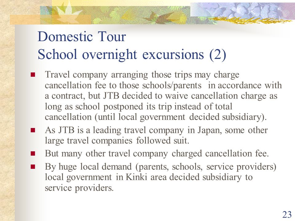 23 Domestic Tour School overnight excursions (2) Travel company arranging those trips may charge cancellation fee to those schools/parents in accordance with a contract, but JTB decided to waive cancellation charge as long as school postponed its trip instead of total cancellation (until local government decided subsidiary).