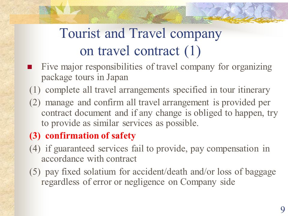 9 Tourist and Travel company on travel contract (1) Five major responsibilities of travel company for organizing package tours in Japan (1) complete all travel arrangements specified in tour itinerary (2) manage and confirm all travel arrangement is provided per contract document and if any change is obliged to happen, try to provide as similar services as possible.