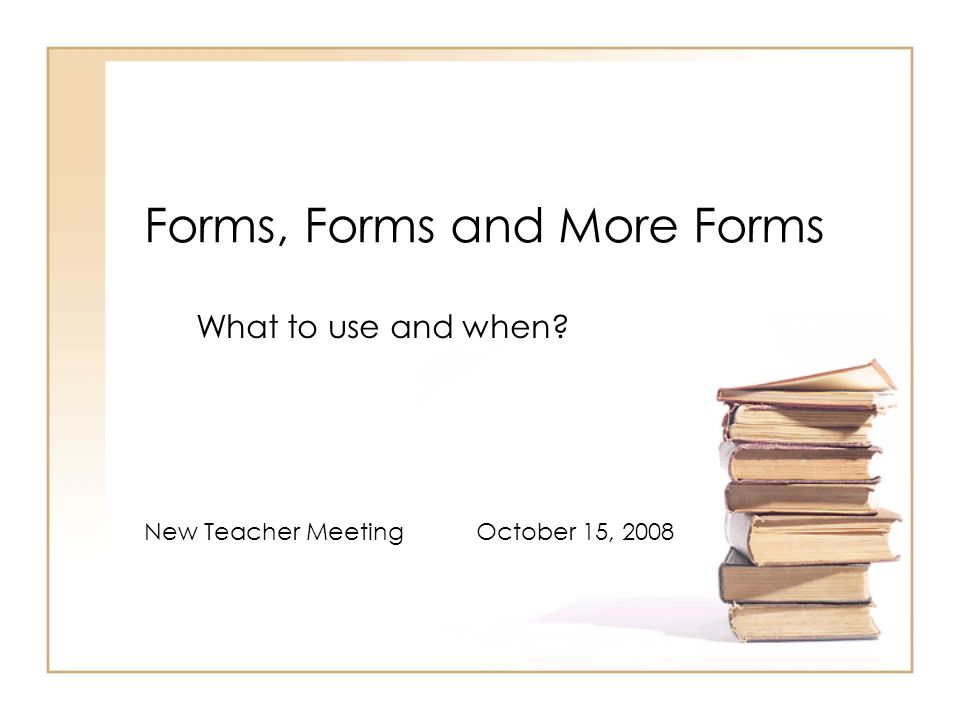 Forms, Forms and More Forms What to use and when New Teacher Meeting October 15, 2008