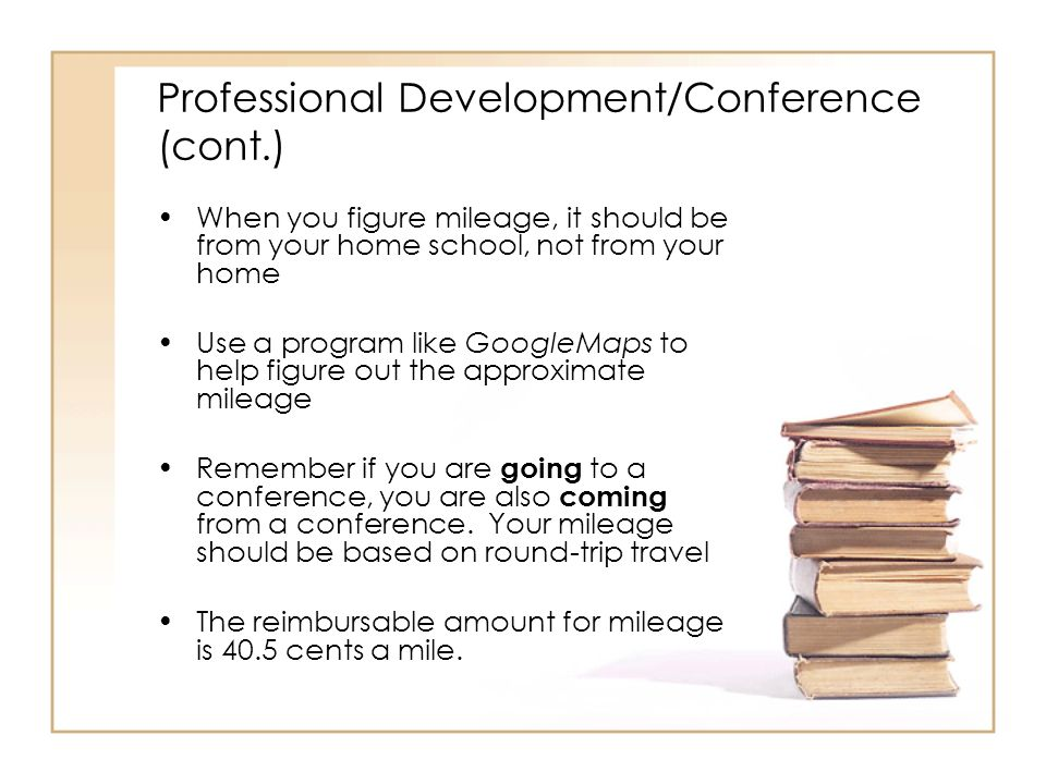 Professional Development/Conference (cont.) When you figure mileage, it should be from your home school, not from your home Use a program like GoogleMaps to help figure out the approximate mileage Remember if you are going to a conference, you are also coming from a conference.