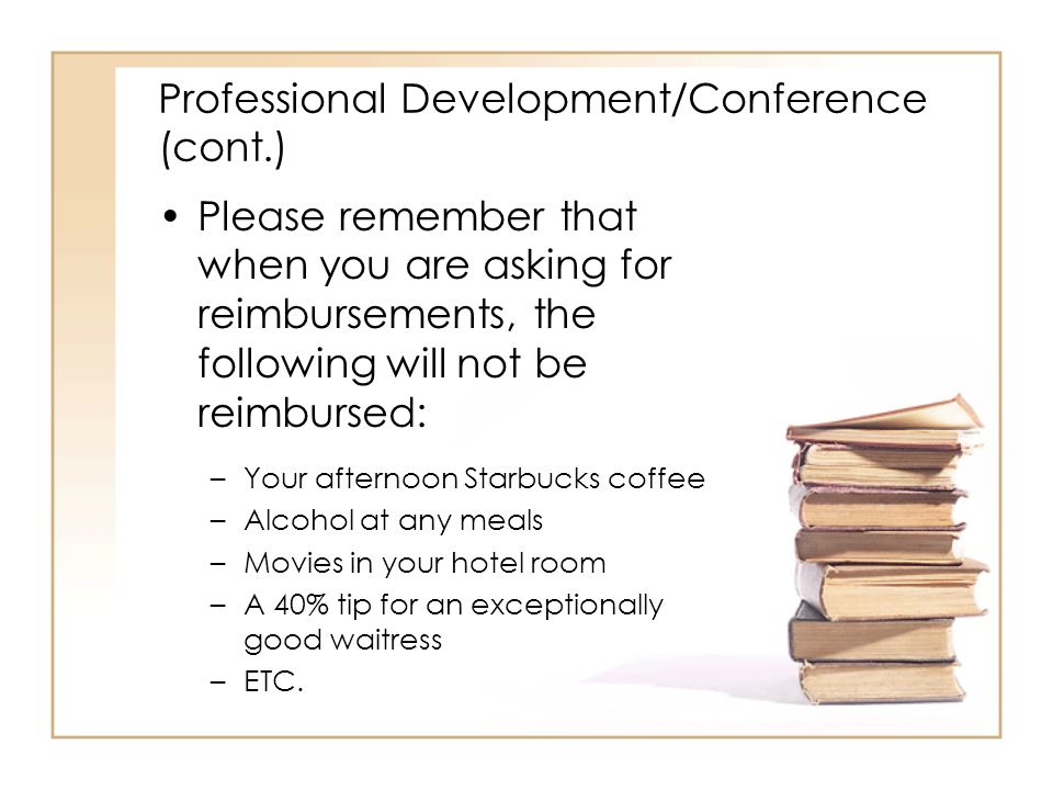 Professional Development/Conference (cont.) Please remember that when you are asking for reimbursements, the following will not be reimbursed: –Your afternoon Starbucks coffee –Alcohol at any meals –Movies in your hotel room –A 40% tip for an exceptionally good waitress –ETC.