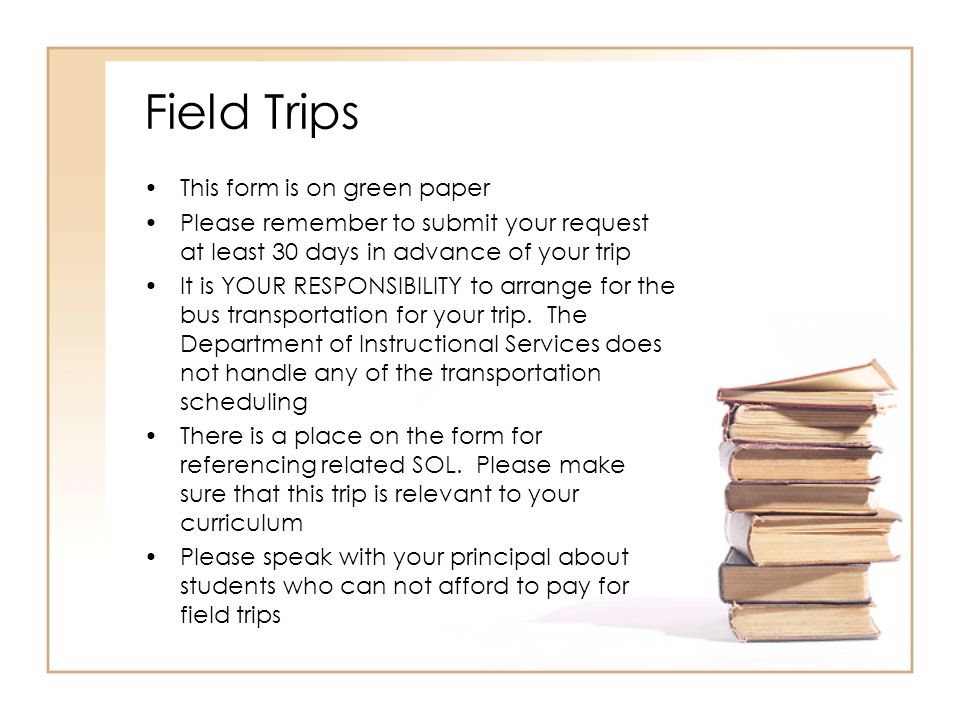Field Trips This form is on green paper Please remember to submit your request at least 30 days in advance of your trip It is YOUR RESPONSIBILITY to arrange for the bus transportation for your trip.