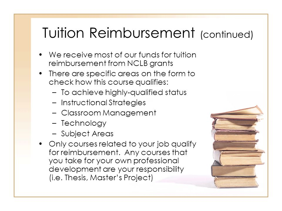 Tuition Reimbursement (continued) We receive most of our funds for tuition reimbursement from NCLB grants There are specific areas on the form to check how this course qualifies: –To achieve highly-qualified status –Instructional Strategies –Classroom Management –Technology –Subject Areas Only courses related to your job qualify for reimbursement.