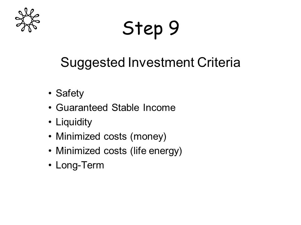 Step 9 Suggested Investment Criteria Safety Guaranteed Stable Income Liquidity Minimized costs (money) Minimized costs (life energy) Long-Term