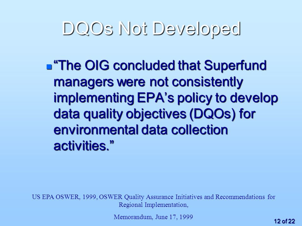 12 of 22 DQOs Not Developed n The OIG concluded that Superfund managers were not consistently implementing EPAs policy to develop data quality objectives (DQOs) for environmental data collection activities.