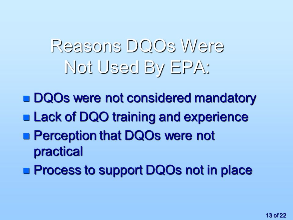 13 of 22 Reasons DQOs Were Not Used By EPA: n DQOs were not considered mandatory n Lack of DQO training and experience n Perception that DQOs were not practical n Process to support DQOs not in place