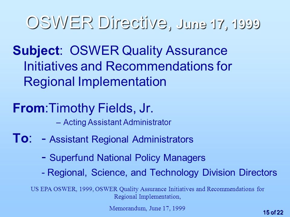 15 of 22 OSWER Directive, June 17, 1999 Subject: OSWER Quality Assurance Initiatives and Recommendations for Regional Implementation From:Timothy Fields, Jr.