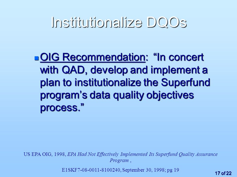 17 of 22 Institutionalize DQOs n OIG Recommendation: In concert with QAD, develop and implement a plan to institutionalize the Superfund programs data quality objectives process.