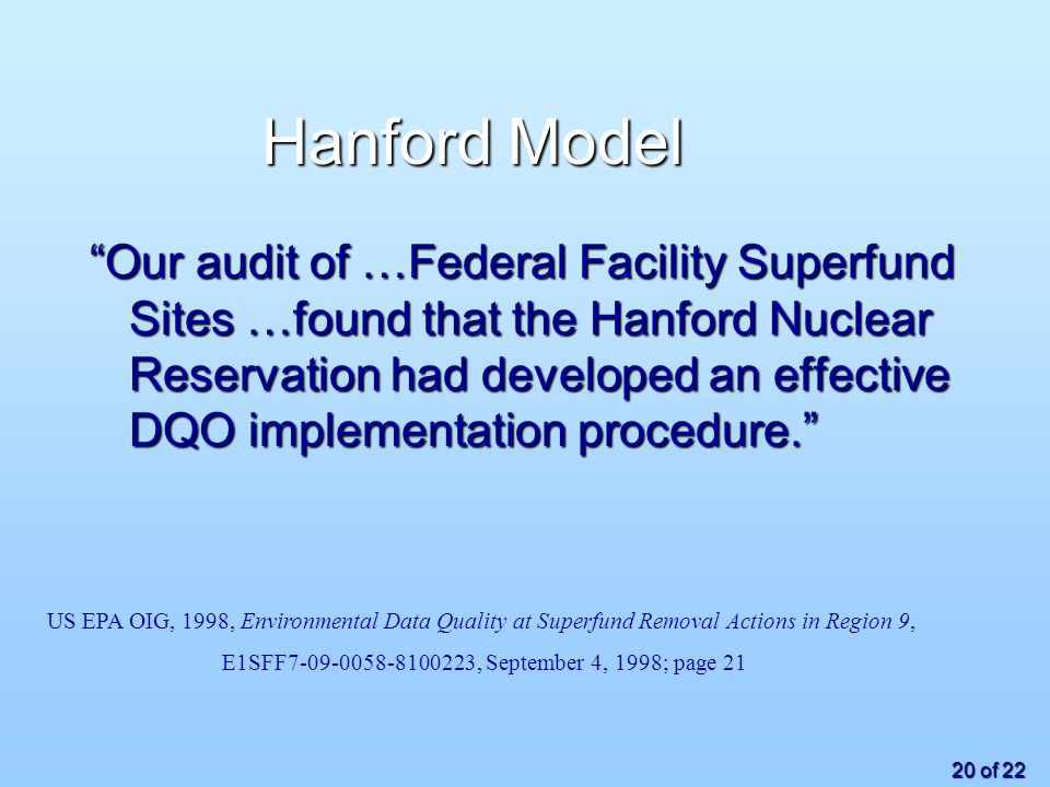 20 of 22 Hanford Model Our audit of …Federal Facility Superfund Sites …found that the Hanford Nuclear Reservation had developed an effective DQO implementation procedure.