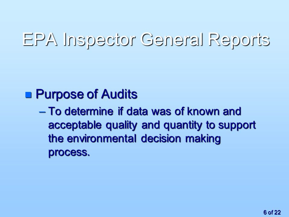 6 of 22 EPA Inspector General Reports n Purpose of Audits –To determine if data was of known and acceptable quality and quantity to support the environmental decision making process.