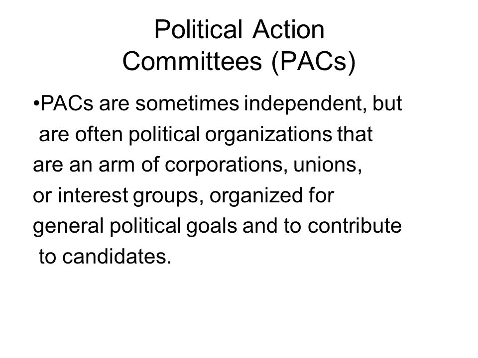 Political Action Committees (PACs) PACs are sometimes independent, but are often political organizations that are an arm of corporations, unions, or interest groups, organized for general political goals and to contribute to candidates.