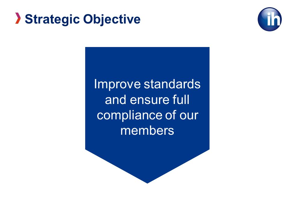 Strategic Objective Improve standards and ensure full compliance of our members