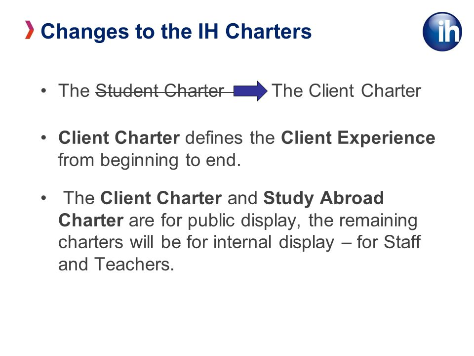 Changes to the IH Charters The Student Charter – The Client Charter Client Charter defines the Client Experience from beginning to end.
