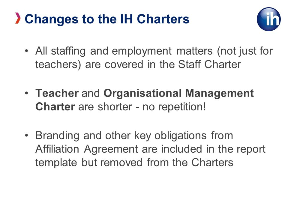 Changes to the IH Charters All staffing and employment matters (not just for teachers) are covered in the Staff Charter Teacher and Organisational Management Charter are shorter - no repetition.