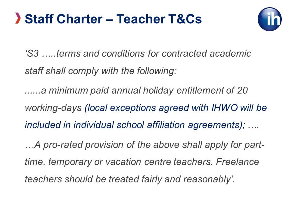 Staff Charter – Teacher T&Cs S3 …..terms and conditions for contracted academic staff shall comply with the following:......a minimum paid annual holiday entitlement of 20 working-days (local exceptions agreed with IHWO will be included in individual school affiliation agreements); ….
