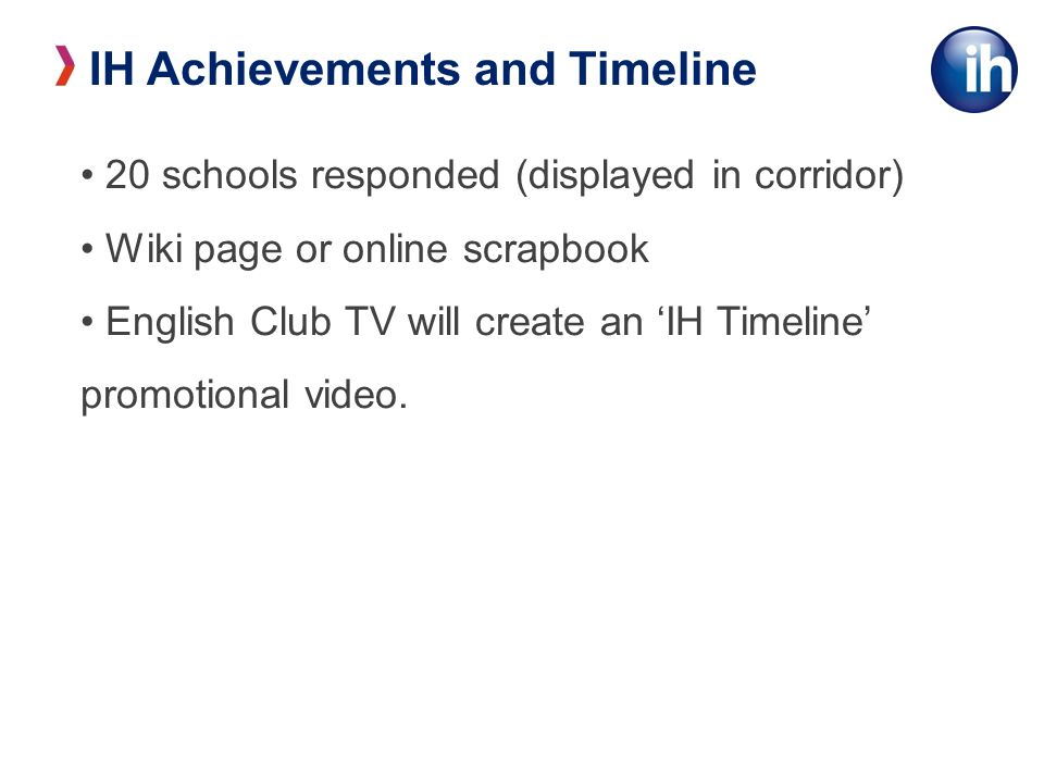IH Achievements and Timeline 20 schools responded (displayed in corridor) Wiki page or online scrapbook English Club TV will create an IH Timeline promotional video.