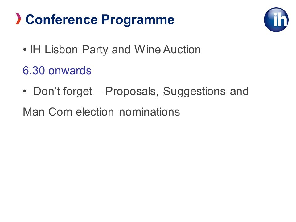 Conference Programme IH Lisbon Party and Wine Auction 6.30 onwards Dont forget – Proposals, Suggestions and Man Com election nominations