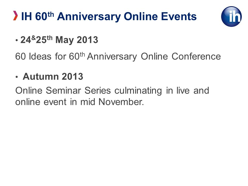 24 & 25 th May Ideas for 60 th Anniversary Online Conference Autumn 2013 Online Seminar Series culminating in live and online event in mid November.