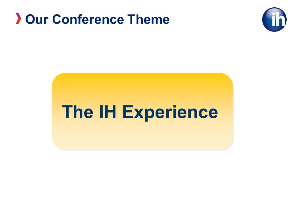 Our Conference Theme The IH Experience