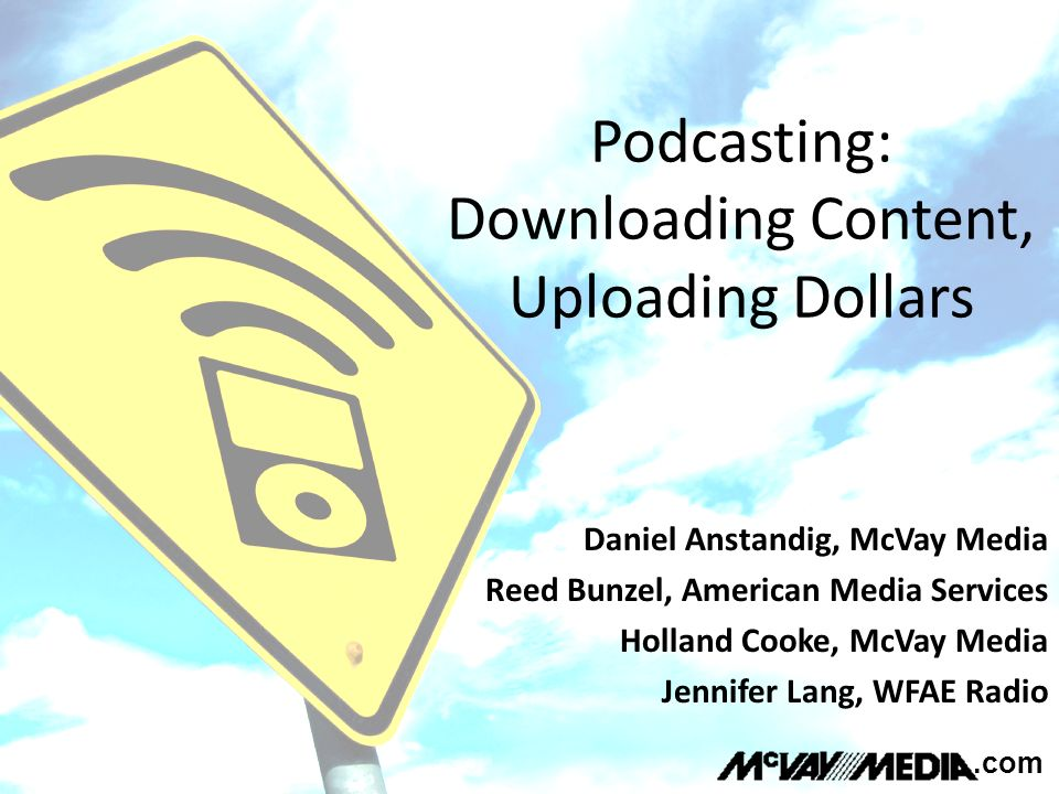 Podcasting: Downloading Content, Uploading Dollars.com Daniel Anstandig, McVay Media Reed Bunzel, American Media Services Holland Cooke, McVay Media Jennifer Lang, WFAE Radio